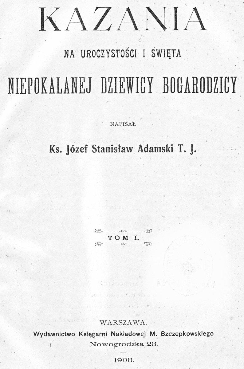 Kazania na uroczystości i święta Niepokalanej Dziewicy Bogarodzicy, napisał Ks. Józef Stanisław Adamski T. J., Tom I.